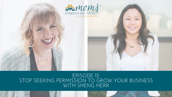 Episode 12: Stop Seeking Permission to Grow Your Business with Sheng Herr Blog Cover